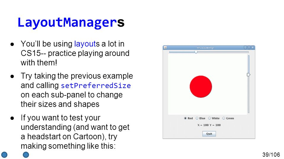 39/106 LayoutManager s ●You'll be using layouts a lot in CS15-- practice playing around with them.