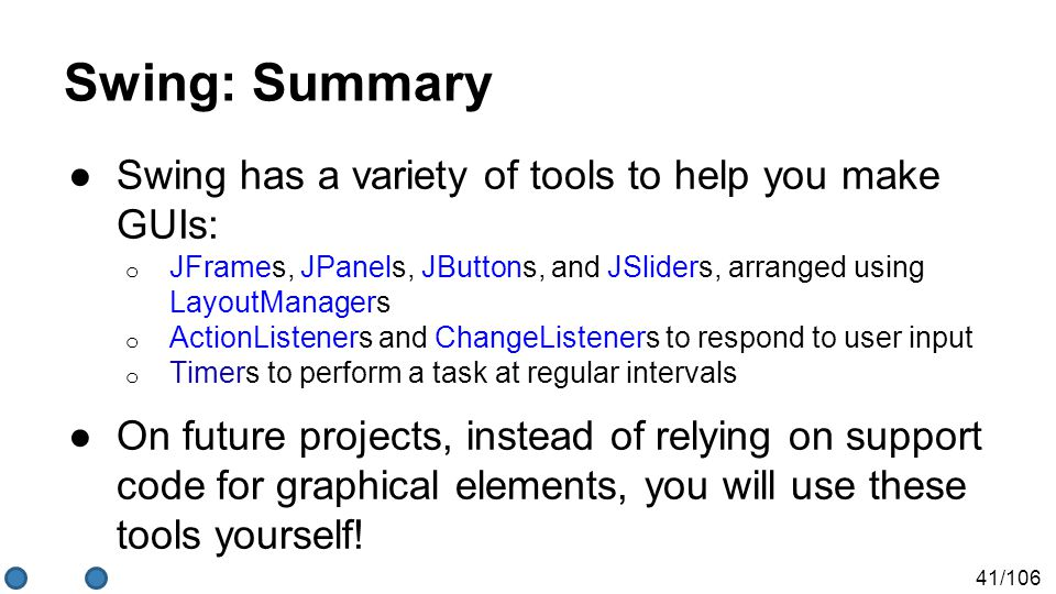 41/106 Swing: Summary ●Swing has a variety of tools to help you make GUIs: o JFrames, JPanels, JButtons, and JSliders, arranged using LayoutManagers o ActionListeners and ChangeListeners to respond to user input o Timers to perform a task at regular intervals ●On future projects, instead of relying on support code for graphical elements, you will use these tools yourself!