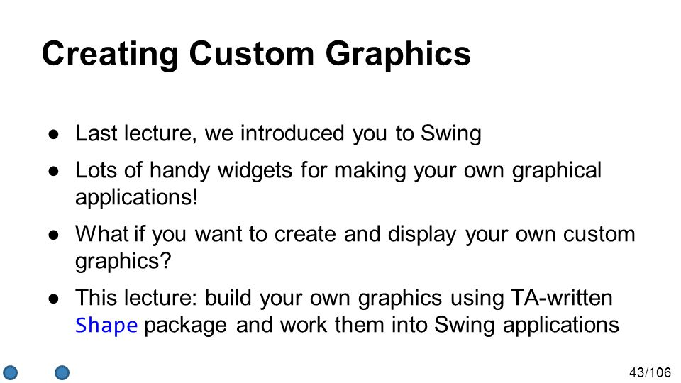 43/106 Creating Custom Graphics ●Last lecture, we introduced you to Swing ●Lots of handy widgets for making your own graphical applications.