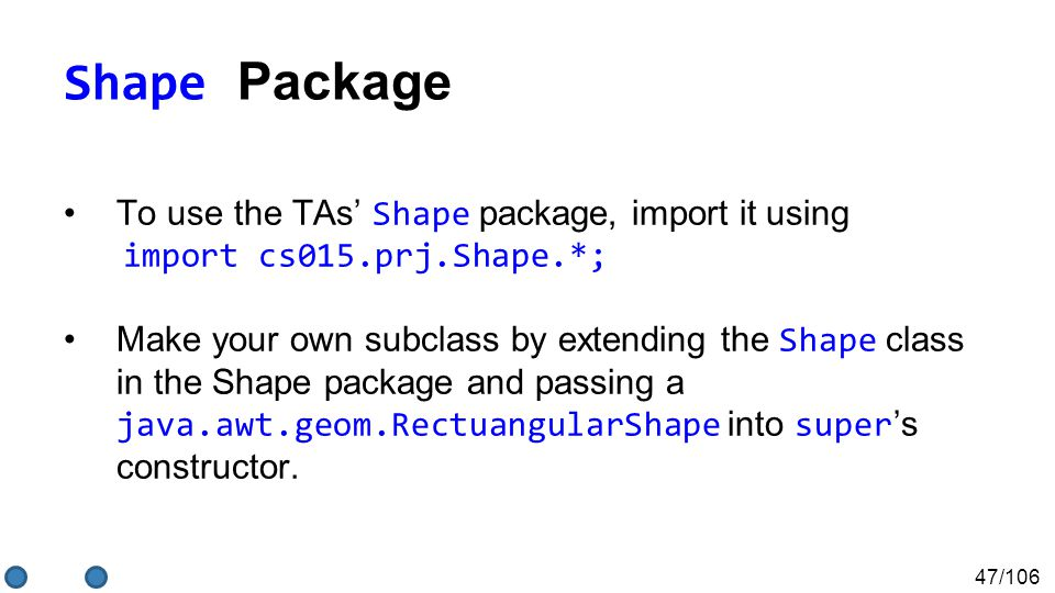 47/106 Shape Package To use the TAs' Shape package, import it using import cs015.prj.Shape.*; Make your own subclass by extending the Shape class in the Shape package and passing a java.awt.geom.RectuangularShape into super 's constructor.