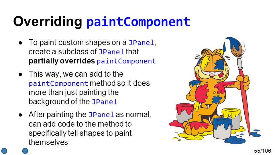 55/106 ●To paint custom shapes on a JPanel, create a subclass of JPanel that partially overrides paintComponent ●This way, we can add to the paintComponent method so it does more than just painting the background of the JPanel ●After painting the JPanel as normal, can add code to the method to specifically tell shapes to paint themselves Overriding paintComponent