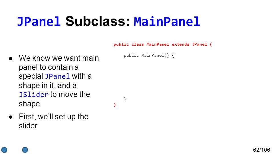 62/106 JPanel Subclass: MainPanel ●We know we want main panel to contain a special JPanel with a shape in it, and a JSlider to move the shape ●First, we'll set up the slider public class MainPanel extends JPanel { public MainPanel() { this.add(shapePanel, BorderLayout.CENTER); }
