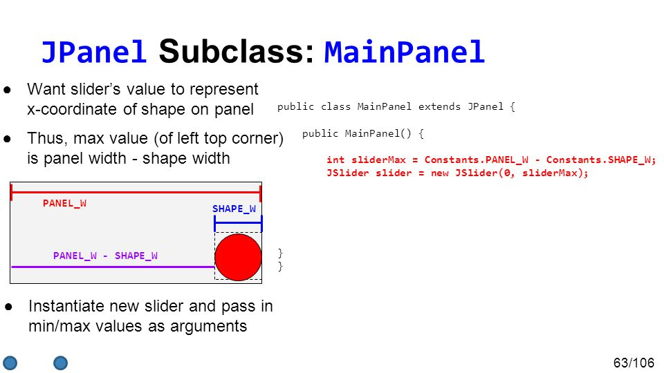 63/106 JPanel Subclass: MainPanel ●Want slider's value to represent x-coordinate of shape on panel ●Thus, max value (of left top corner) is panel width - shape width public class MainPanel extends JPanel { public MainPanel() { ShapePanel shapePanel = new ShapePanel(); int sliderMax = Constants.PANEL_W - Constants.SHAPE_W; JSlider slider = new JSlider(0, sliderMax); } } PANEL_W SHAPE_W PANEL_W - SHAPE_W ●Instantiate new slider and pass in min/max values as arguments