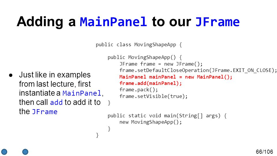 66/106 Adding a MainPanel to our JFrame ●Just like in examples from last lecture, first instantiate a MainPanel, then call add to add it to the JFrame public class MovingShapeApp { public MovingShapeApp() { JFrame frame = new JFrame(); frame.setDefaultCloseOperation(JFrame.EXIT_ON_CLOSE); MainPanel mainPanel = new MainPanel(); frame.add(mainPanel); frame.pack(); frame.setVisible(true); } public static void main(String[] args) { new MovingShapeApp(); } }
