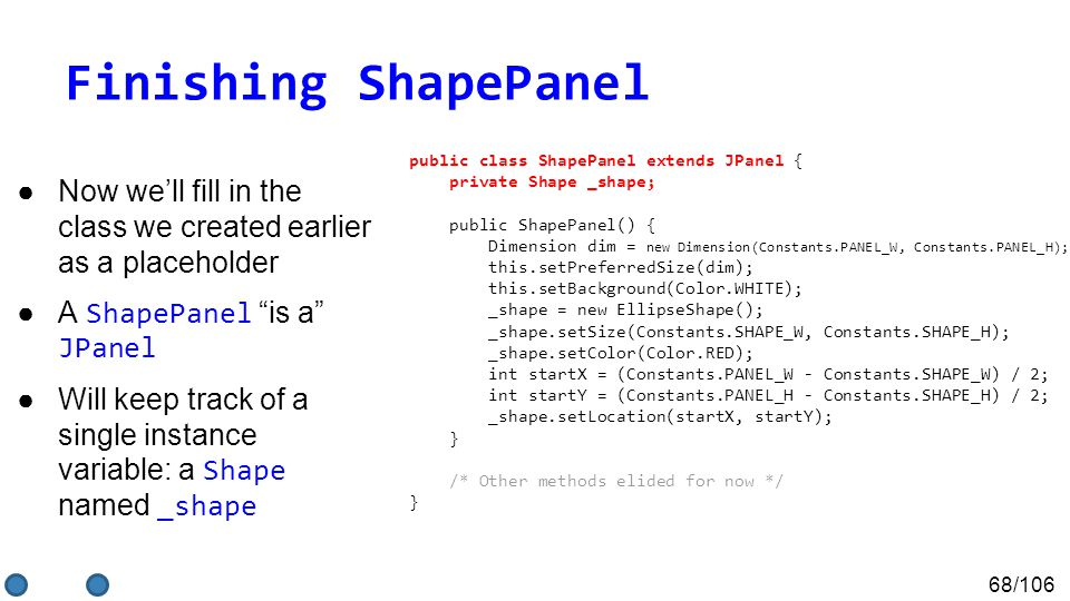 68/106 Finishing ShapePanel ●Now we'll fill in the class we created earlier as a placeholder ●A ShapePanel is a JPanel ●Will keep track of a single instance variable: a Shape named _shape public class ShapePanel extends JPanel { private Shape _shape; public ShapePanel() { Dimension dim = new Dimension(Constants.PANEL_W, Constants.PANEL_H); this.setPreferredSize(dim); this.setBackground(Color.WHITE); _shape = new EllipseShape(); _shape.setSize(Constants.SHAPE_W, Constants.SHAPE_H); _shape.setColor(Color.RED); int startX = (Constants.PANEL_W - Constants.SHAPE_W) / 2; int startY = (Constants.PANEL_H - Constants.SHAPE_H) / 2; _shape.setLocation(startX, startY); } /* Other methods elided for now */ }
