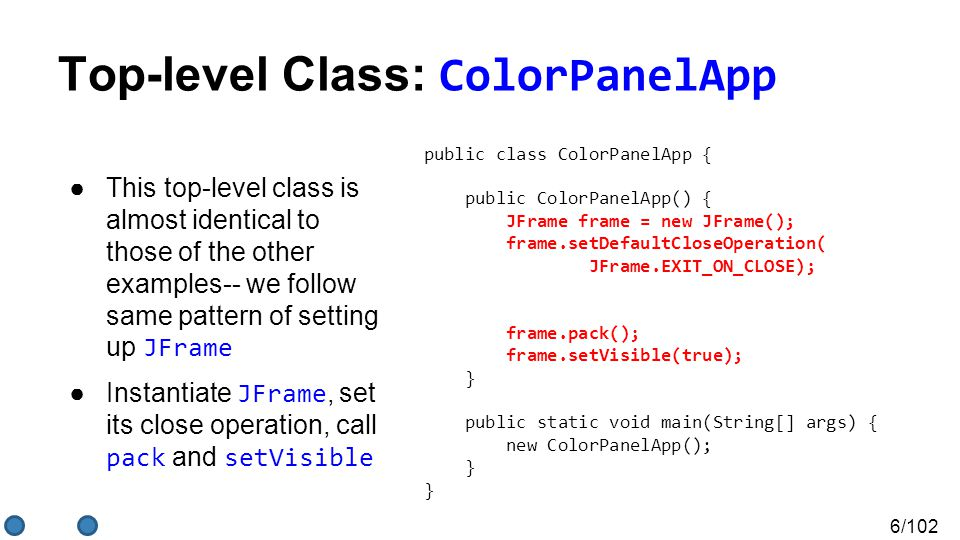 6/102 Top-level Class: ColorPanelApp ●This top-level class is almost identical to those of the other examples-- we follow same pattern of setting up JFrame ●Instantiate JFrame, set its close operation, call pack and setVisible public class ColorPanelApp { public ColorPanelApp() { JFrame frame = new JFrame(); frame.setDefaultCloseOperation( JFrame.EXIT_ON_CLOSE); frame.pack(); frame.setVisible(true); } public static void main(String[] args) { new ColorPanelApp(); } }