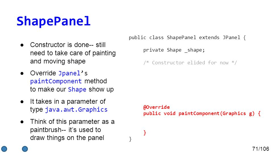 71/106 ShapePanel ●Constructor is done-- still need to take care of painting and moving shape ●Override Jpanel's paintComponent method to make our Shape show up ●It takes in a parameter of type java.awt.Graphics ●Think of this parameter as a paintbrush-- it's used to draw things on the panel public class ShapePanel extends JPanel { private Shape _shape; /* Constructor elided for now */ @Override public void paintComponent(Graphics g) { } }