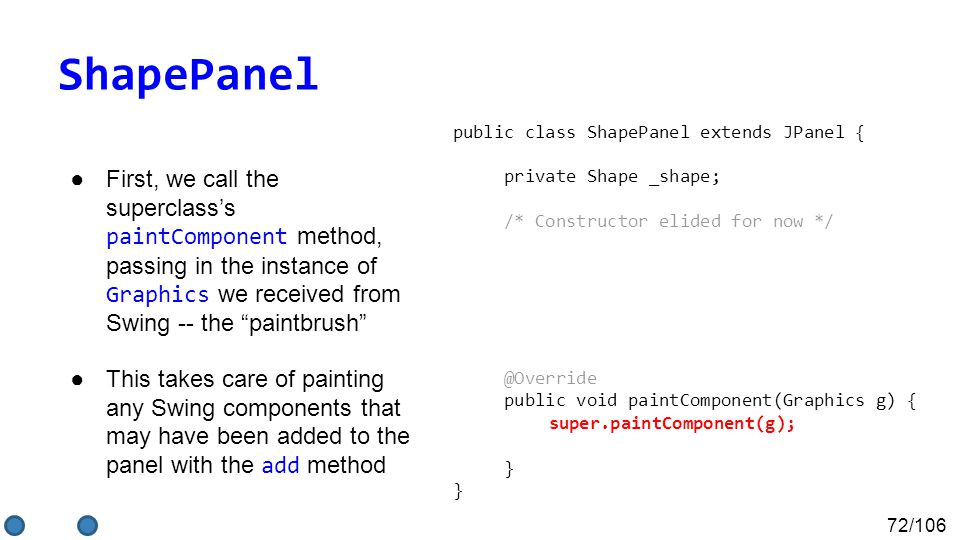 72/106 ShapePanel ●First, we call the superclass's paintComponent method, passing in the instance of Graphics we received from Swing -- the paintbrush ●This takes care of painting any Swing components that may have been added to the panel with the add method public class ShapePanel extends JPanel { private Shape _shape; /* Constructor elided for now */ @Override public void paintComponent(Graphics g) { super.paintComponent(g); } }