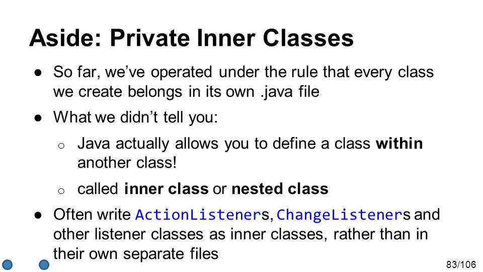 83/106 Aside: Private Inner Classes ●So far, we've operated under the rule that every class we create belongs in its own.java file ●What we didn't tell you: o Java actually allows you to define a class within another class.