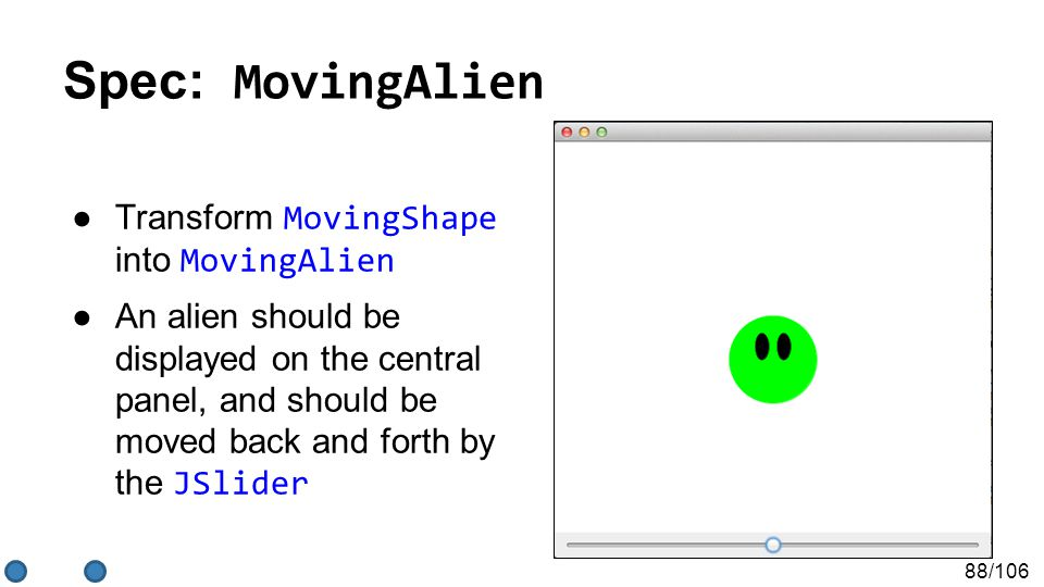 88/106 Spec: MovingAlien ●Transform MovingShape into MovingAlien ●An alien should be displayed on the central panel, and should be moved back and forth by the JSlider