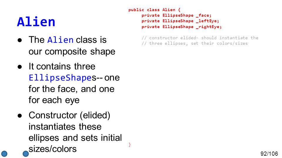 92/106 Alien ●The Alien class is our composite shape ●It contains three EllipseShape s-- one for the face, and one for each eye ●Constructor (elided) instantiates these ellipses and sets initial sizes/colors public class Alien { private EllipseShape _face; private EllipseShape _leftEye; private EllipseShape _rightEye; // constructor elided- should instantiate the // three ellipses, set their colors/sizes }