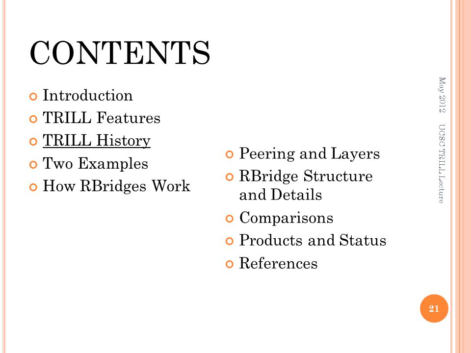 CONTENTS Introduction TRILL Features TRILL History Two Examples How RBridges Work Peering and Layers RBridge Structure and Details Comparisons Products and Status References May 2012 UCSC TRILL Lecture 21