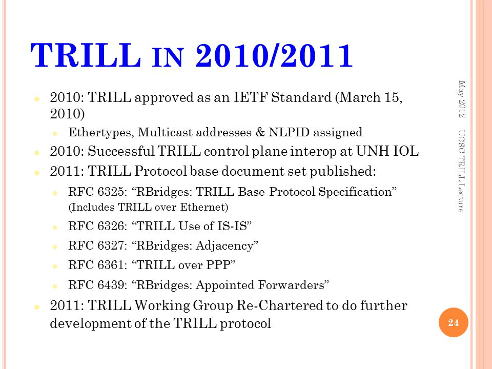 TRILL IN 2010/ : TRILL approved as an IETF Standard (March 15, 2010) Ethertypes, Multicast addresses & NLPID assigned 2010: Successful TRILL control plane interop at UNH IOL 2011: TRILL Protocol base document set published: RFC 6325: RBridges: TRILL Base Protocol Specification (Includes TRILL over Ethernet) RFC 6326: TRILL Use of IS-IS RFC 6327: RBridges: Adjacency RFC 6361: TRILL over PPP RFC 6439: RBridges: Appointed Forwarders 2011: TRILL Working Group Re-Chartered to do further development of the TRILL protocol May UCSC TRILL Lecture