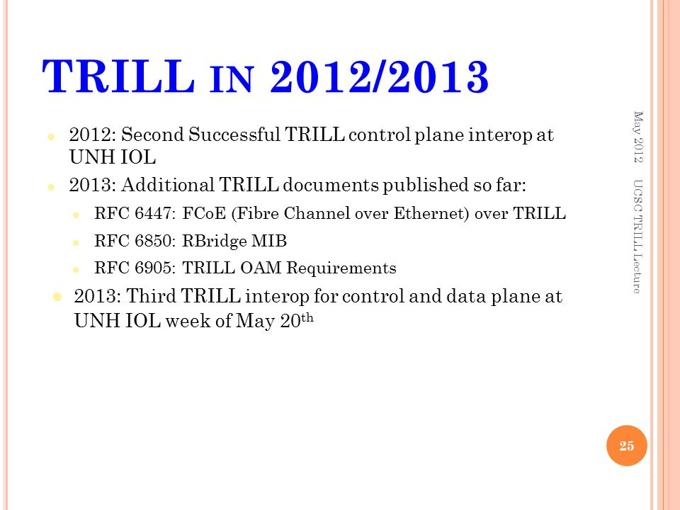 TRILL IN 2012/ : Second Successful TRILL control plane interop at UNH IOL 2013: Additional TRILL documents published so far: RFC 6447: FCoE (Fibre Channel over Ethernet) over TRILL RFC 6850: RBridge MIB RFC 6905: TRILL OAM Requirements 2013: Third TRILL interop for control and data plane at UNH IOL week of May 20 th May UCSC TRILL Lecture