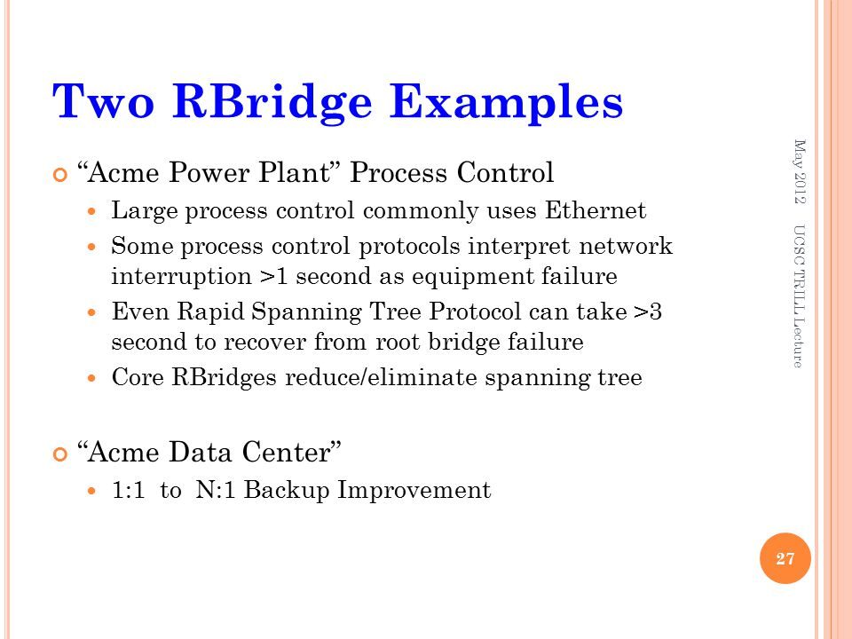 Two RBridge Examples Acme Power Plant Process Control Large process control commonly uses Ethernet Some process control protocols interpret network interruption >1 second as equipment failure Even Rapid Spanning Tree Protocol can take >3 second to recover from root bridge failure Core RBridges reduce/eliminate spanning tree Acme Data Center 1:1 to N:1 Backup Improvement May 2012 UCSC TRILL Lecture 27