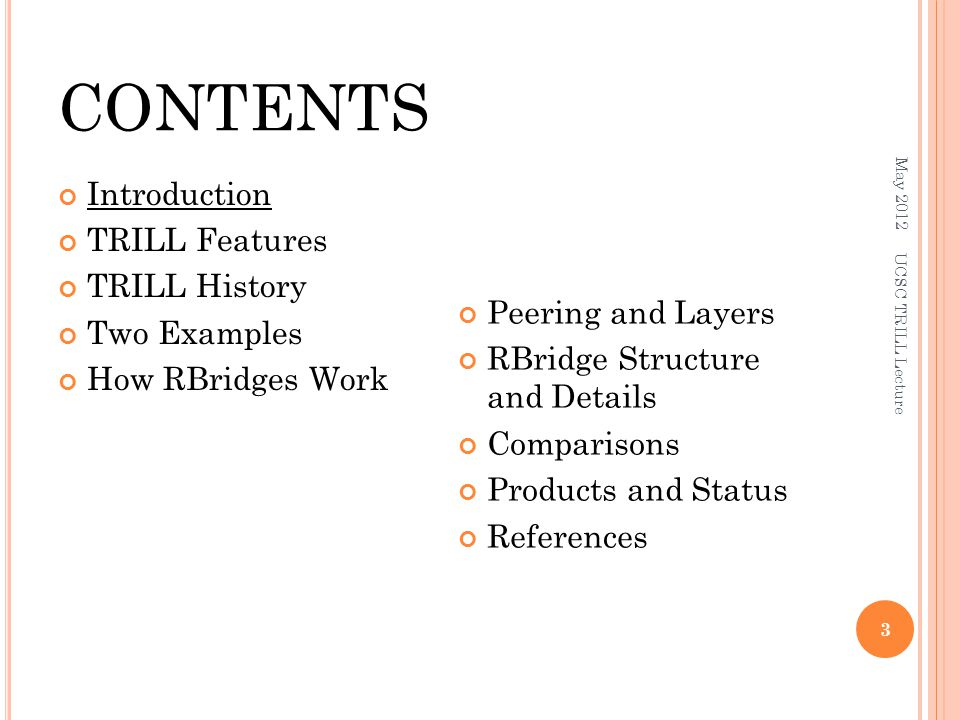 CONTENTS Introduction TRILL Features TRILL History Two Examples How RBridges Work Peering and Layers RBridge Structure and Details Comparisons Products and Status References May 2012 UCSC TRILL Lecture 3