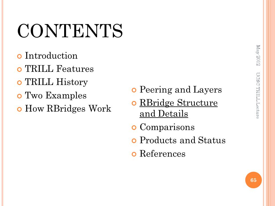 CONTENTS Introduction TRILL Features TRILL History Two Examples How RBridges Work Peering and Layers RBridge Structure and Details Comparisons Products and Status References May 2012 UCSC TRILL Lecture 65
