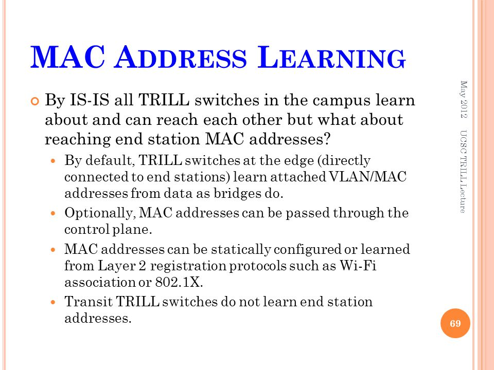 MAC A DDRESS L EARNING By IS-IS all TRILL switches in the campus learn about and can reach each other but what about reaching end station MAC addresses.