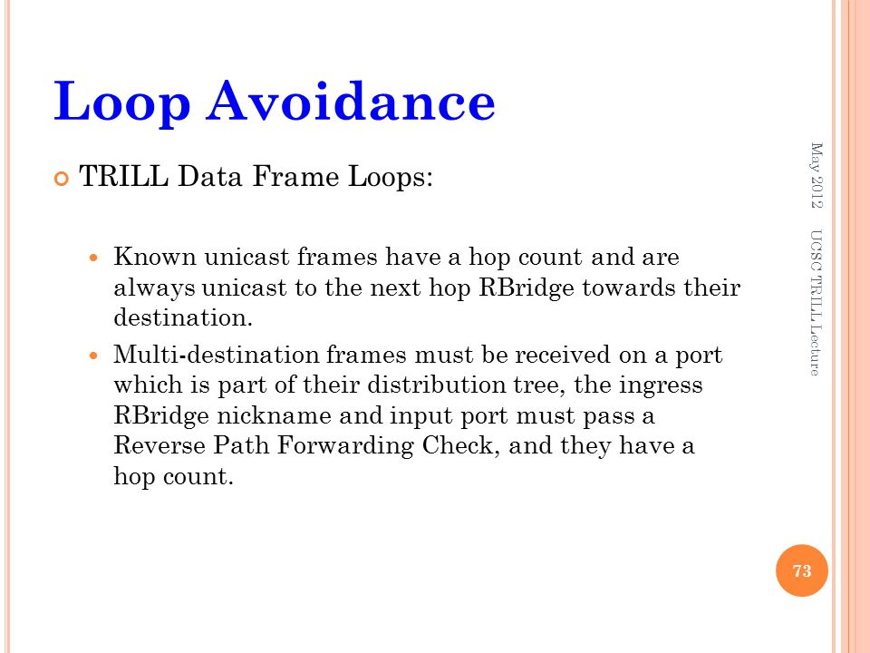 Loop Avoidance TRILL Data Frame Loops: Known unicast frames have a hop count and are always unicast to the next hop RBridge towards their destination.