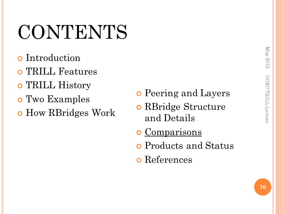 CONTENTS Introduction TRILL Features TRILL History Two Examples How RBridges Work Peering and Layers RBridge Structure and Details Comparisons Products and Status References May 2012 UCSC TRILL Lecture 76