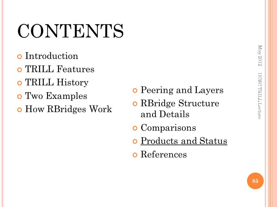 CONTENTS Introduction TRILL Features TRILL History Two Examples How RBridges Work Peering and Layers RBridge Structure and Details Comparisons Products and Status References May 2012 UCSC TRILL Lecture 85