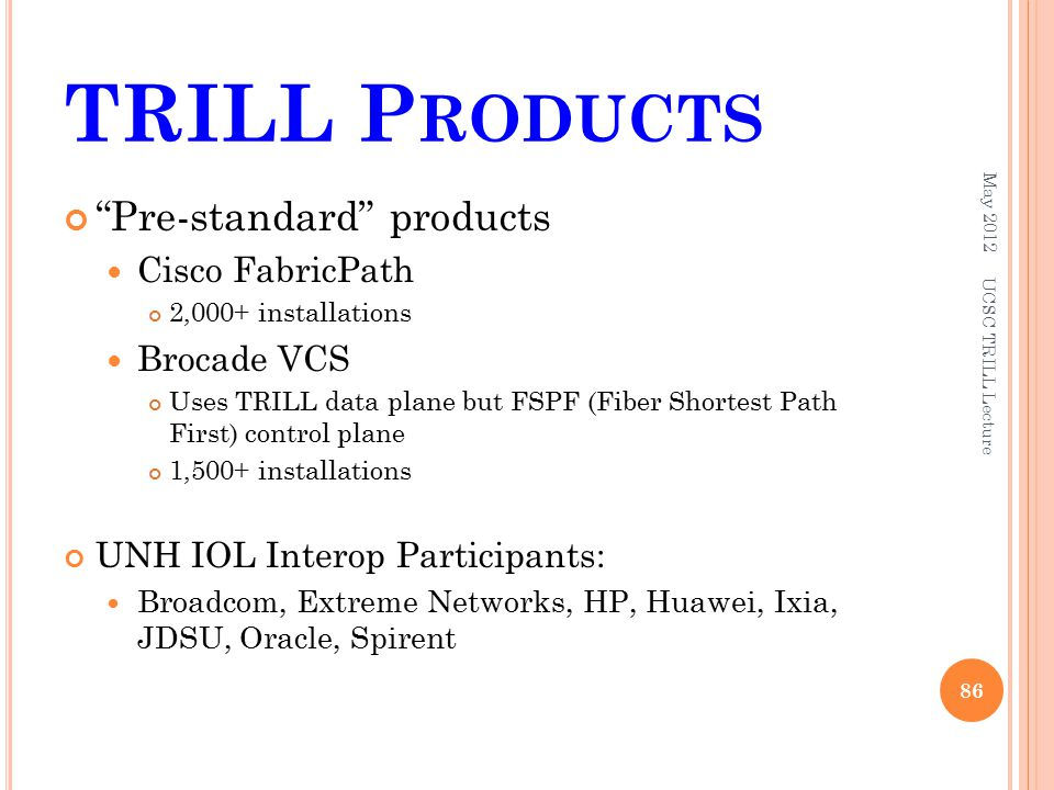 TRILL P RODUCTS Pre-standard products Cisco FabricPath 2,000+ installations Brocade VCS Uses TRILL data plane but FSPF (Fiber Shortest Path First) control plane 1,500+ installations UNH IOL Interop Participants: Broadcom, Extreme Networks, HP, Huawei, Ixia, JDSU, Oracle, Spirent May UCSC TRILL Lecture