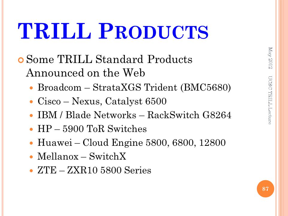 TRILL P RODUCTS Some TRILL Standard Products Announced on the Web Broadcom – StrataXGS Trident (BMC5680) Cisco – Nexus, Catalyst 6500 IBM / Blade Networks – RackSwitch G8264 HP – 5900 ToR Switches Huawei – Cloud Engine 5800, 6800, Mellanox – SwitchX ZTE – ZXR Series May UCSC TRILL Lecture