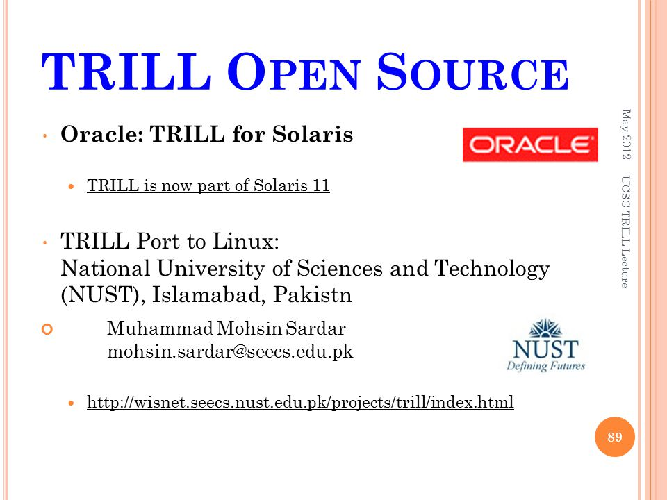 TRILL O PEN S OURCE May UCSC TRILL Lecture Oracle: TRILL for Solaris TRILL is now part of Solaris 11 TRILL Port to Linux: National University of Sciences and Technology (NUST), Islamabad, Pakistn Muhammad Mohsin Sardar