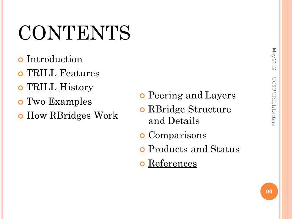 CONTENTS Introduction TRILL Features TRILL History Two Examples How RBridges Work Peering and Layers RBridge Structure and Details Comparisons Products and Status References May 2012 UCSC TRILL Lecture 90