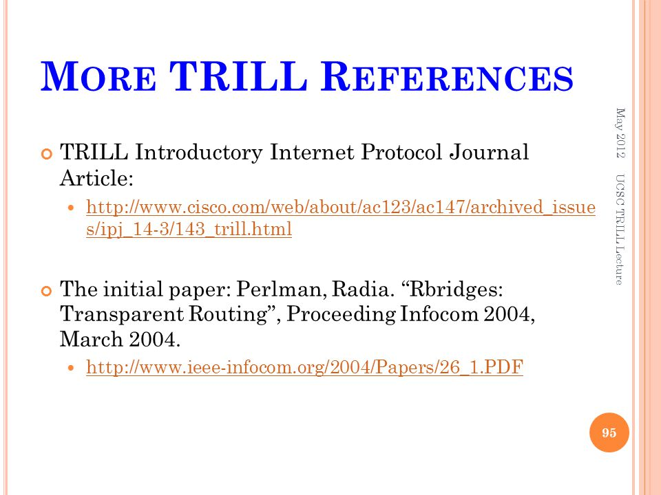 M ORE TRILL R EFERENCES TRILL Introductory Internet Protocol Journal Article:   s/ipj_14-3/143_trill.html   s/ipj_14-3/143_trill.html The initial paper: Perlman, Radia.