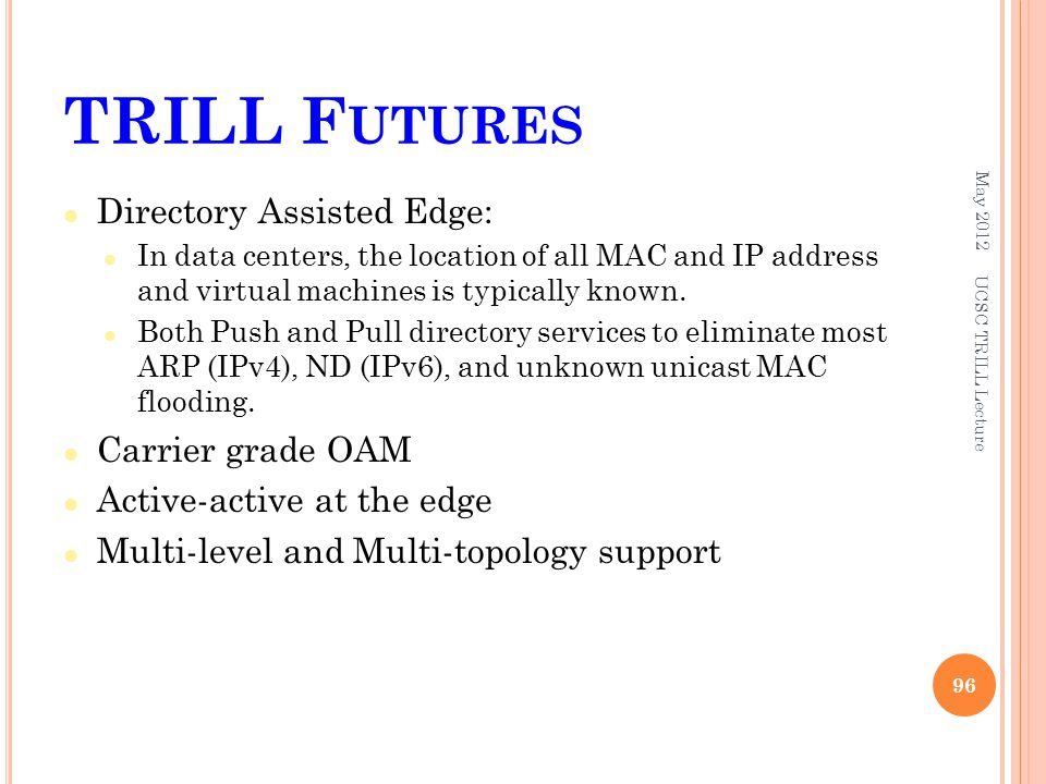 TRILL F UTURES Directory Assisted Edge: In data centers, the location of all MAC and IP address and virtual machines is typically known.