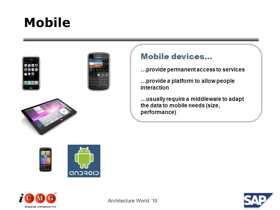 Enterprise Architecture Firm Architecture World '10 Mobile Mobile devices… …provide permanent access to services …provide a platform to allow people interaction …usually require a middleware to adapt the data to mobile needs (size, performance)