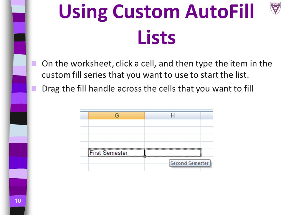 10 Using Custom AutoFill Lists On the worksheet, click a cell, and then type the item in the custom fill series that you want to use to start the list.