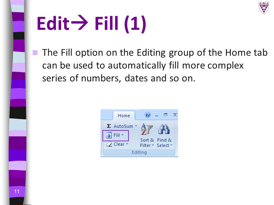 11 Edit  Fill (1) The Fill option on the Editing group of the Home tab can be used to automatically fill more complex series of numbers, dates and so on.