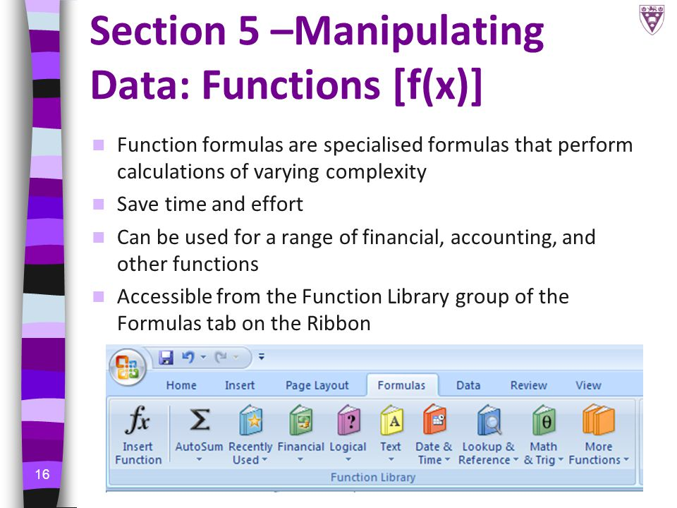 16 Section 5 –Manipulating Data: Functions [f(x)] Function formulas are specialised formulas that perform calculations of varying complexity Save time and effort Can be used for a range of financial, accounting, and other functions Accessible from the Function Library group of the Formulas tab on the Ribbon