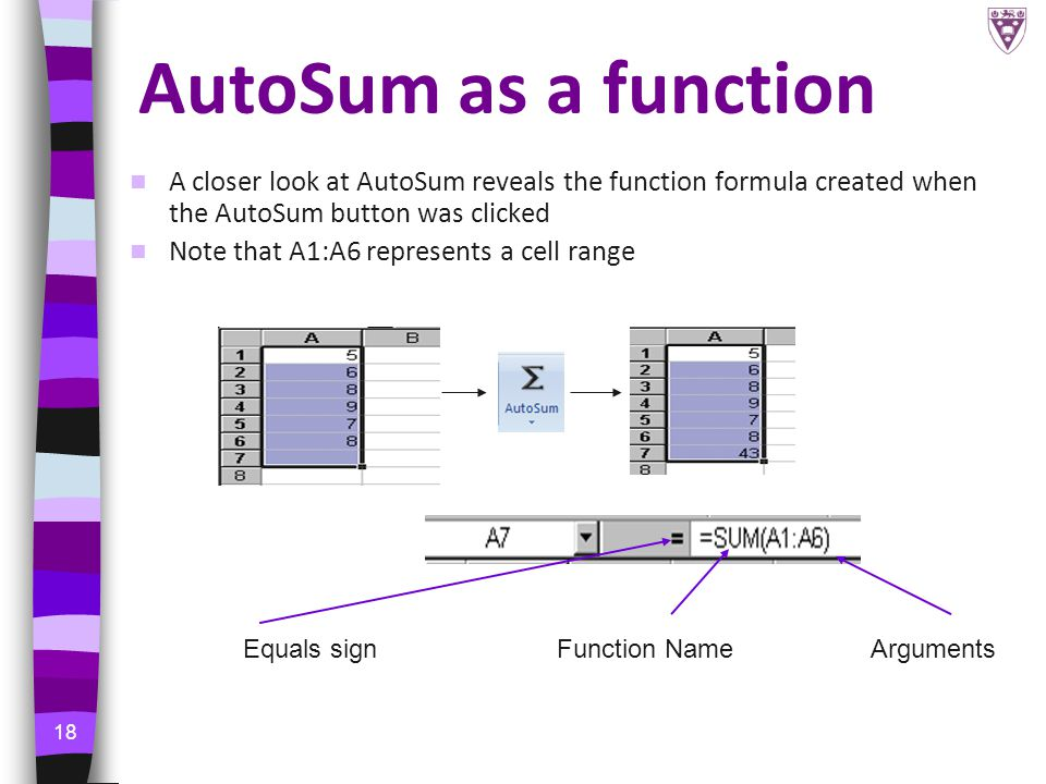 18 AutoSum as a function A closer look at AutoSum reveals the function formula created when the AutoSum button was clicked Note that A1:A6 represents a cell range Equals signFunction NameArguments