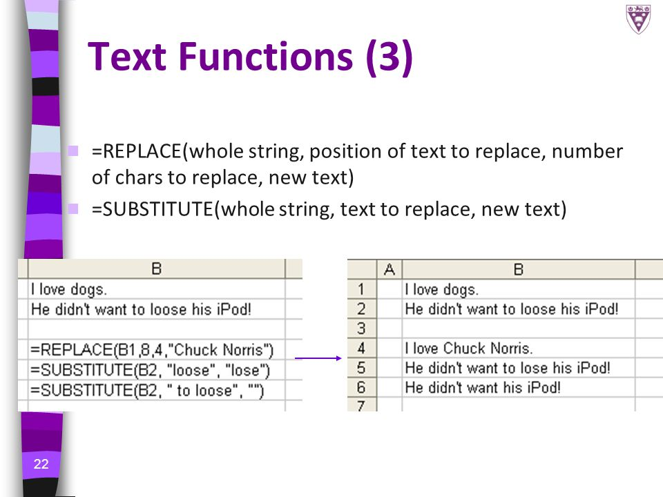 22 Text Functions (3) =REPLACE(whole string, position of text to replace, number of chars to replace, new text) =SUBSTITUTE(whole string, text to replace, new text)
