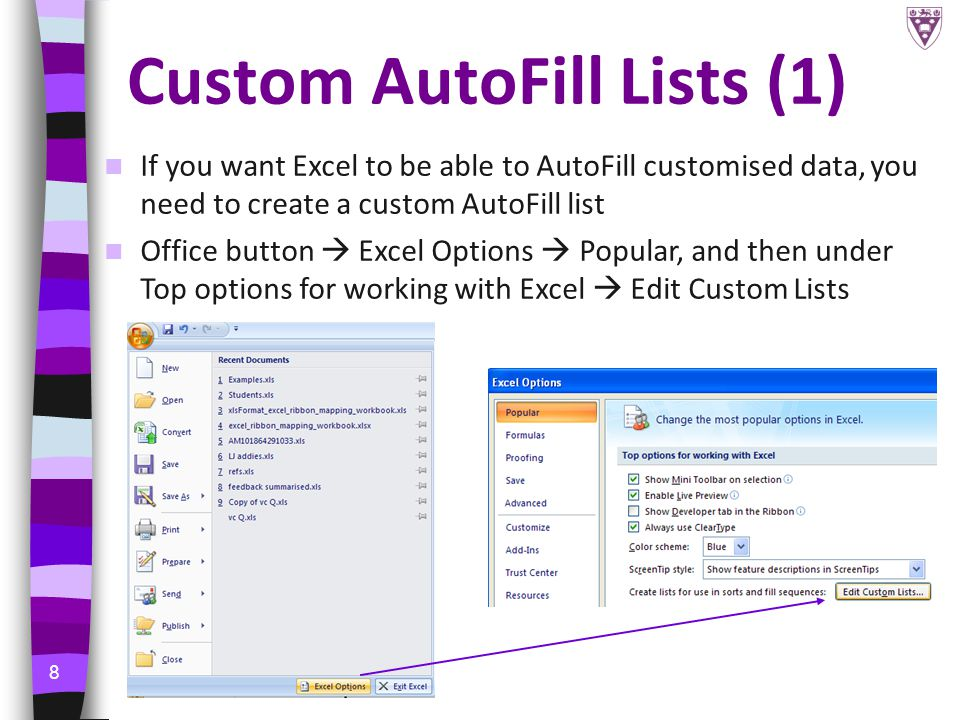 8 Custom AutoFill Lists (1) If you want Excel to be able to AutoFill customised data, you need to create a custom AutoFill list Office button  Excel Options  Popular, and then under Top options for working with Excel  Edit Custom Lists