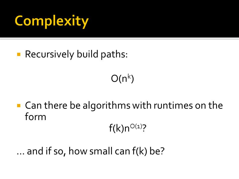  Recursively build paths: O(n k )  Can there be algorithms with runtimes on the form f(k)n O(1) .