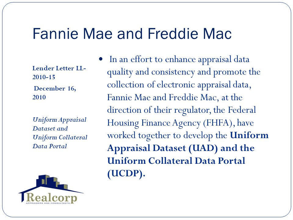 Fannie Mae and Freddie Mac Lender Letter LL- 2010-15 December 16, 2010 Uniform Appraisal Dataset and Uniform Collateral Data Portal In an effort to enhance appraisal data quality and consistency and promote the collection of electronic appraisal data, Fannie Mae and Freddie Mac, at the direction of their regulator, the Federal Housing Finance Agency (FHFA), have worked together to develop the Uniform Appraisal Dataset (UAD) and the Uniform Collateral Data Portal (UCDP).