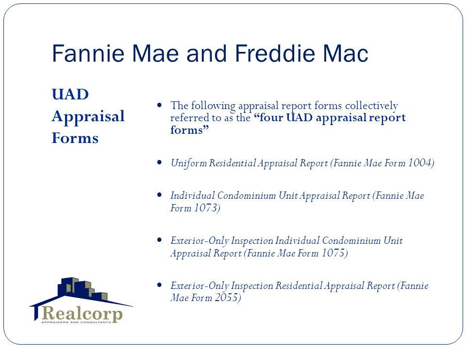 Fannie Mae and Freddie Mac UAD Appraisal Forms The following appraisal report forms collectively referred to as the four UAD appraisal report forms Uniform Residential Appraisal Report (Fannie Mae Form 1004) Individual Condominium Unit Appraisal Report (Fannie Mae Form 1073) Exterior-Only Inspection Individual Condominium Unit Appraisal Report (Fannie Mae Form 1075) Exterior-Only Inspection Residential Appraisal Report (Fannie Mae Form 2055)
