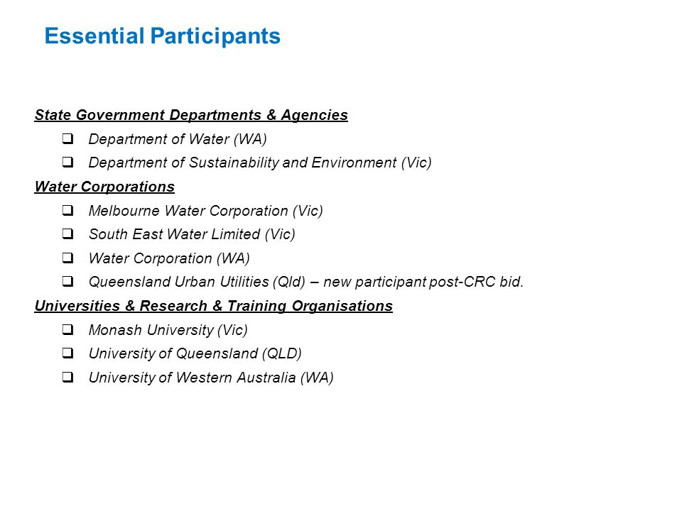 Essential Participants State Government Departments & Agencies  Department of Water (WA)  Department of Sustainability and Environment (Vic) Water Corporations  Melbourne Water Corporation (Vic)  South East Water Limited (Vic)  Water Corporation (WA)  Queensland Urban Utilities (Qld) – new participant post-CRC bid.
