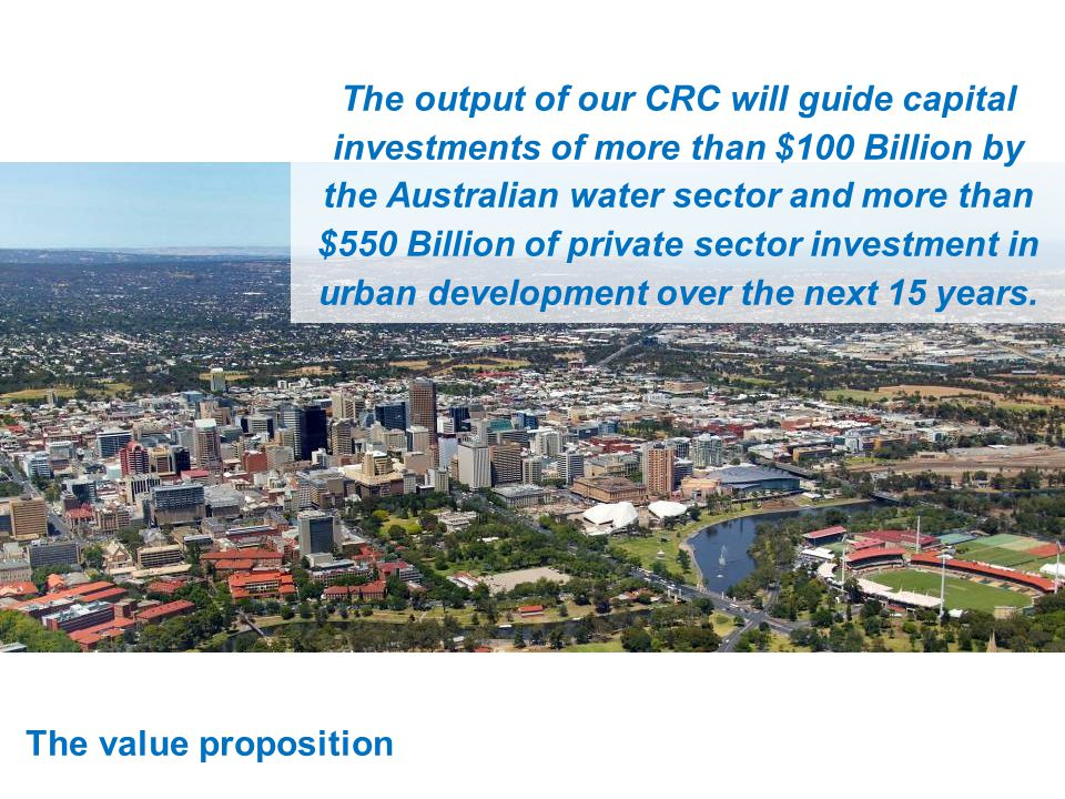 The value proposition The output of our CRC will guide capital investments of more than $100 Billion by the Australian water sector and more than $550 Billion of private sector investment in urban development over the next 15 years.