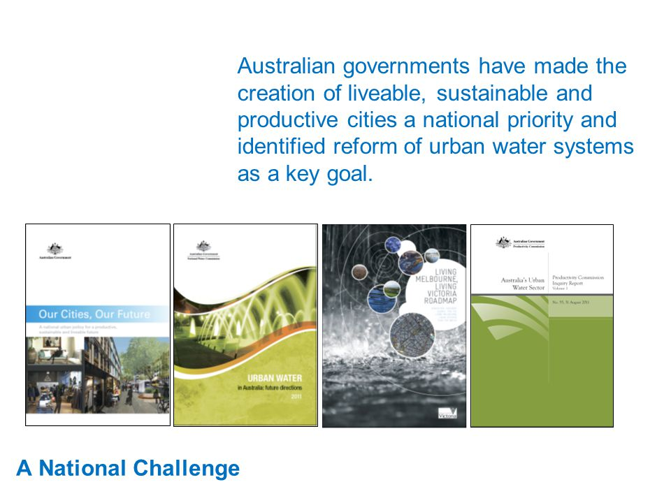 A National Challenge Australian governments have made the creation of liveable, sustainable and productive cities a national priority and identified reform of urban water systems as a key goal.