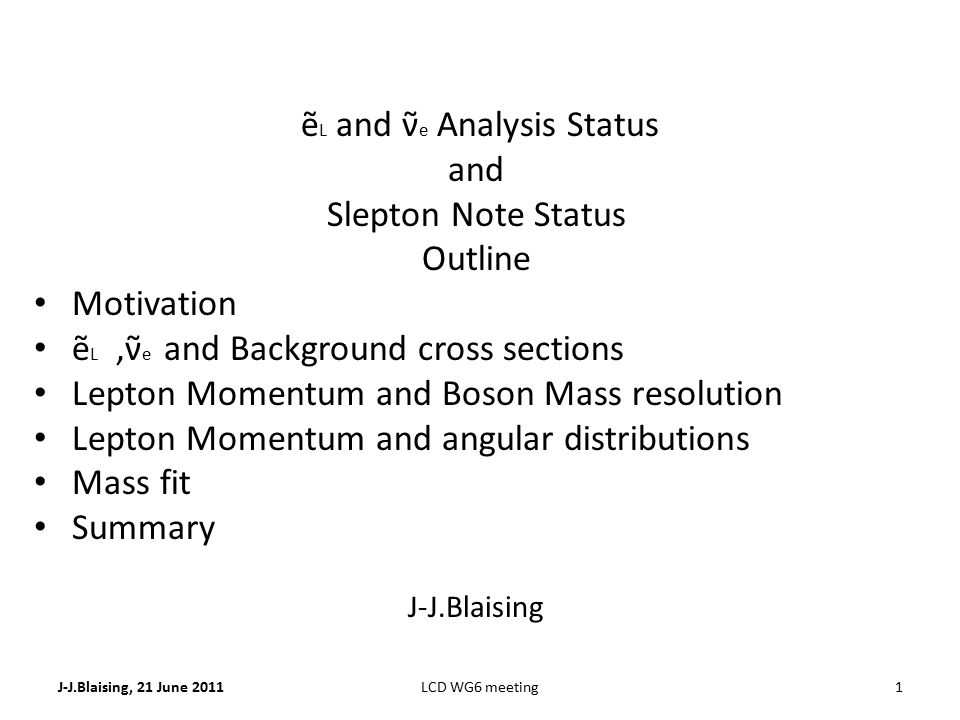 J-J.Blaising, 21 June 20111LCD WG6 meeting ẽ L and ν̃ e Analysis Status and Slepton Note Status Outline Motivation ẽ L,ν̃ e and Background cross sections Lepton Momentum and Boson Mass resolution Lepton Momentum and angular distributions Mass fit Summary J-J.Blaising