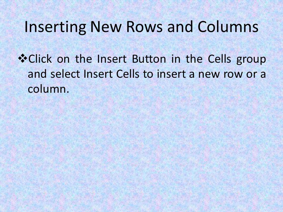 Inserting New Rows and Columns  Click on the Insert Button in the Cells group and select Insert Cells to insert a new row or a column.