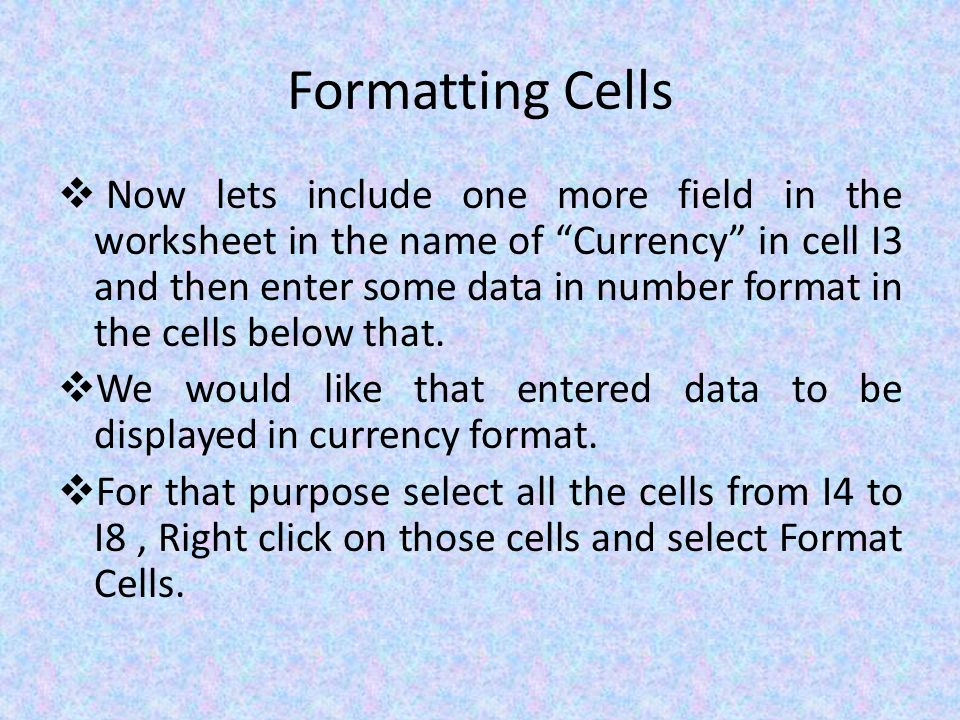 Formatting Cells  Now lets include one more field in the worksheet in the name of Currency in cell I3 and then enter some data in number format in the cells below that.