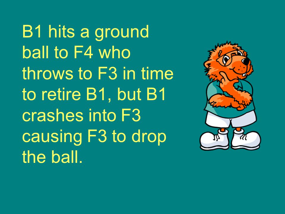 B1 hits a ground ball to F4 who throws to F3 in time to retire B1, but B1 crashes into F3 causing F3 to drop the ball.