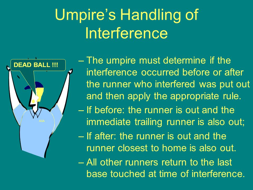 Umpire's Handling of Interference –The umpire must determine if the interference occurred before or after the runner who interfered was put out and then apply the appropriate rule.