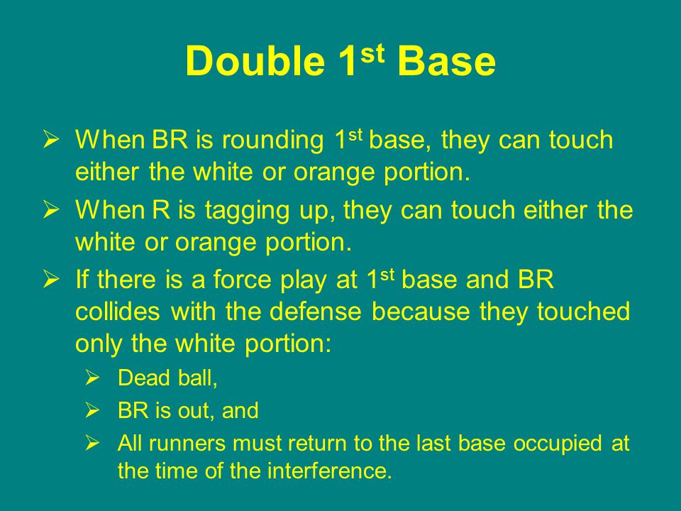 Double 1 st Base  When BR is rounding 1 st base, they can touch either the white or orange portion.